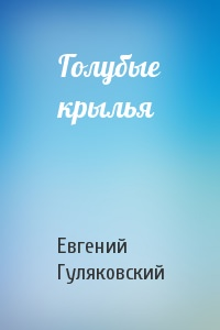 Голубые крылья - Евгений Гуляковский