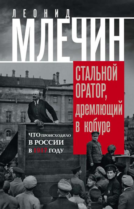 Подлинная история революции, или Стальной оратор, дремлющий в кобуре. Что происходило в России в 1917 году - Леонид Млечин