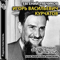 Игорь Васильевич Курчатов - Рябчиков Евгений