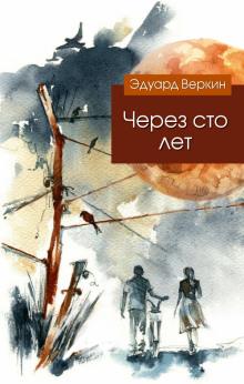 Через сто лет - Веркин Эдуард