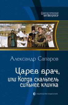 Царев врач, или когда скальпель сильнее клинка - Сапаров Александр