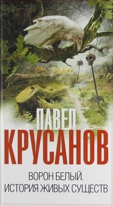 Ворон белый. История живых существ - Павел Крусанов