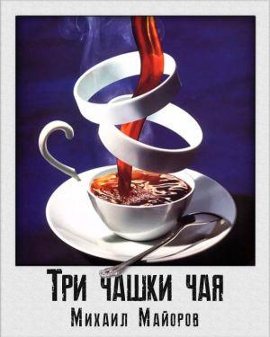 Три чашки чая - Михаил Майоров