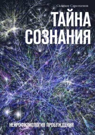 Тайна Сознания. Нейрофизиология Пробуждения - Саламат Сарсекенов