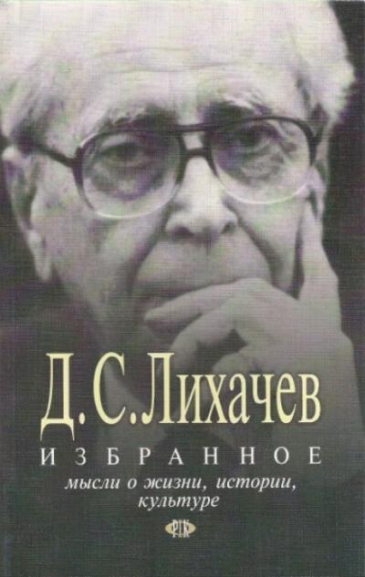 Избранное. Мысли о жизни, истории, культуре - Дмитрий Лихачёв