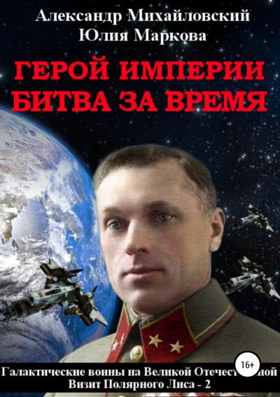 Герой империи. Битва за время - Александр Михайловский, Юлия Маркова