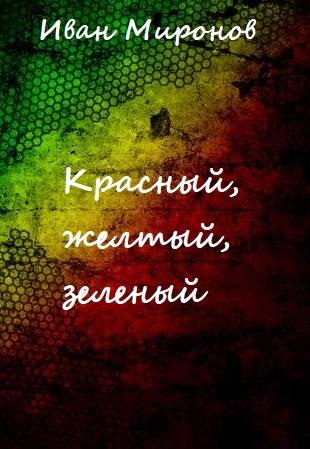 Красный, желтый, зеленый - Иван Миронов