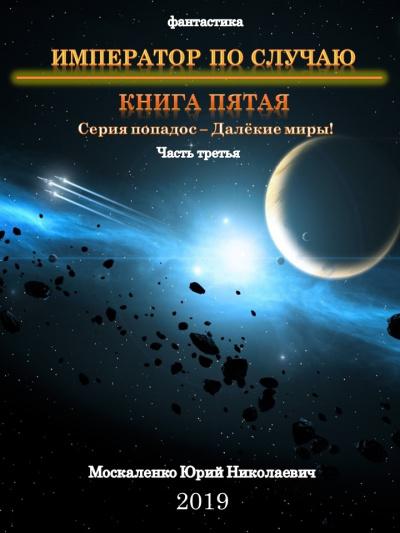 Император по случаю. Книга 5. Часть третья - Юрий Москаленко