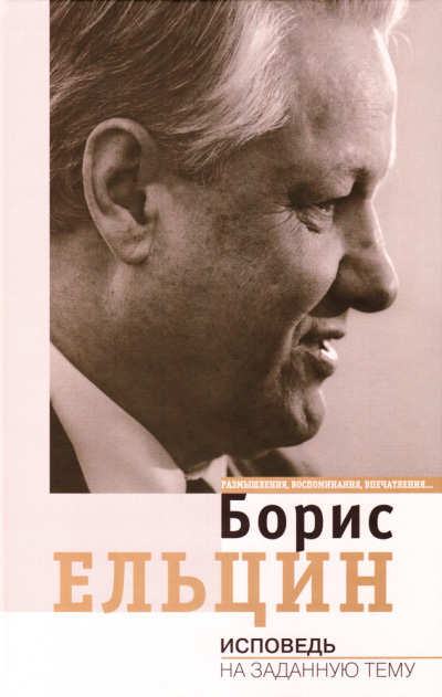 Исповедь на заданную тему - Борис Ельцин
