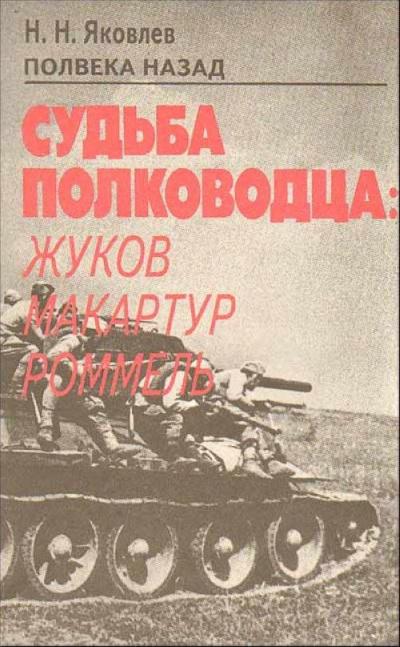 Полвека назад. Судьба полководца: Жуков, Макартур, Роммель - Николай Яковлев