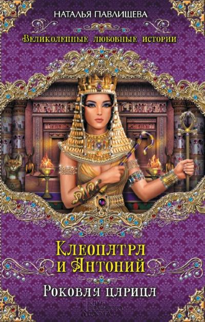 Клеопатра и Антоний. Роковая царица - Наталья Павлищева