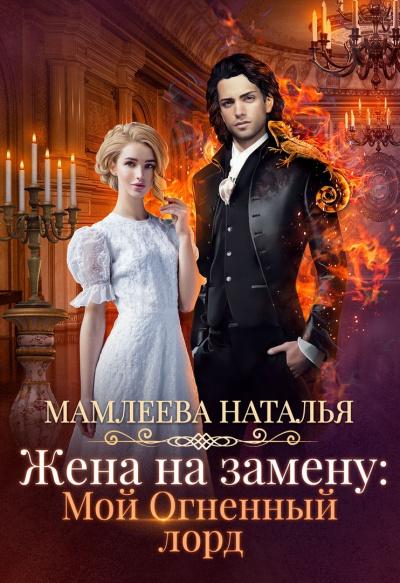 Жена на замену: Мой огненный лорд - Наталья Мамлеева
