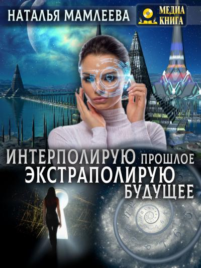 Интерполирую прошлое – Экстраполирую будущее - Наталья Мамлеева