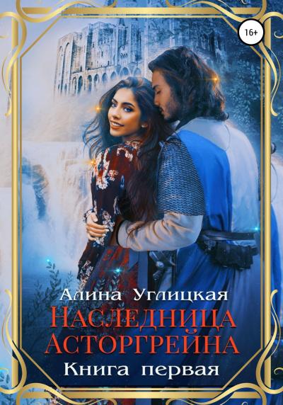 Наследница Асторгрейна. Книга 1 - Алина Углицкая