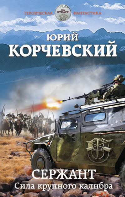 Сержант. Сила крупного калибра - Юрий Корчевский