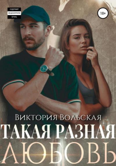 Такая разная любовь - Виктория Вольская