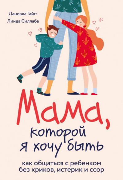 Аудиокнига Мама, которой я хочу быть. Как общаться с ребенком без криков, истерик и ссор